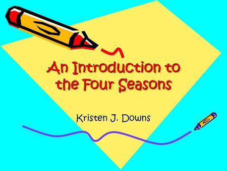 An Introduction to the Four Seasons Kristen J. Downs.