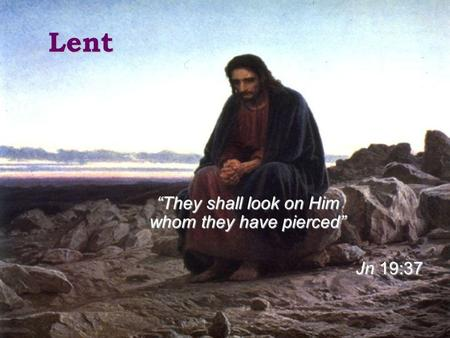 Lent They shall look on Him whom they have pierced Jn 19:37.