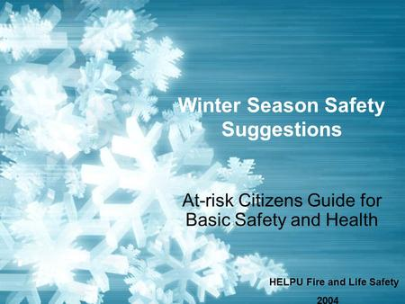 Winter Season Safety Suggestions At-risk Citizens Guide for Basic Safety and Health HELPU Fire and Life Safety 2004.