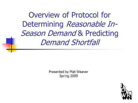 Overview of Protocol for Determining Reasonable In- Season Demand & Predicting Demand Shortfall Presented by Mat Weaver Spring 2009.