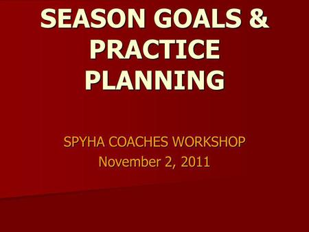 SEASON GOALS & PRACTICE PLANNING SPYHA COACHES WORKSHOP November 2, 2011.