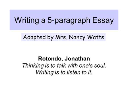 Writing a 5-paragraph Essay Rotondo, Jonathan Thinking is to talk with one's soul. Writing is to listen to it. Adapted by Mrs. Nancy Watts.