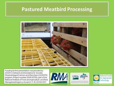 Pastured Meatbird Processing Funding for this presentation was provided by USDA's Outreach and Assistance to Socially Disadvantaged Farmers and Ranchers.
