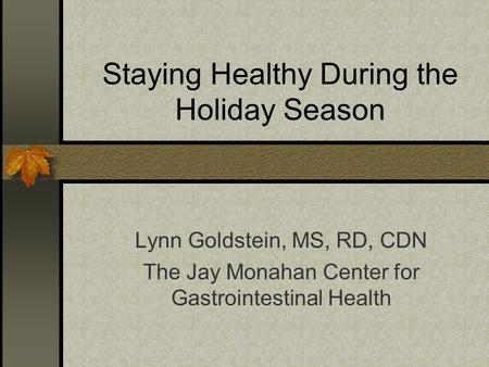 Staying Healthy During the Holiday Season Lynn Goldstein, MS, RD, CDN The Jay Monahan Center for Gastrointestinal Health.