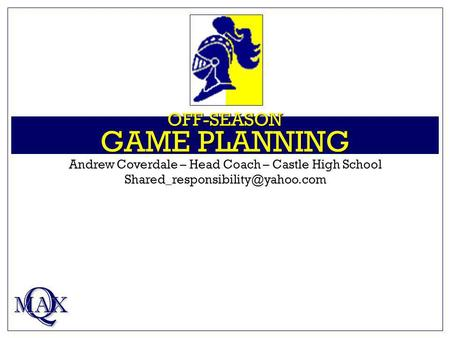 OFF-SEASON GAME PLANNING Q MAX Andrew Coverdale – Head Coach – Castle High School