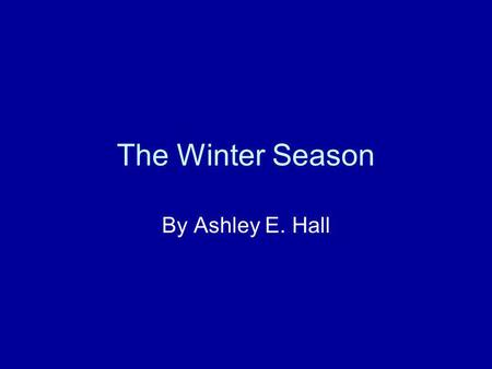The Winter Season By Ashley E. Hall What is Winter? The winter months include December, January, and February. The weather turns cold. The trees are.