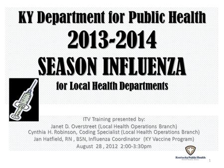 KY Department for Public Health 2013-2014 SEASON INFLUENZA for Local Health Departments ITV Training presented by: Janet D. Overstreet (Local Health Operations.