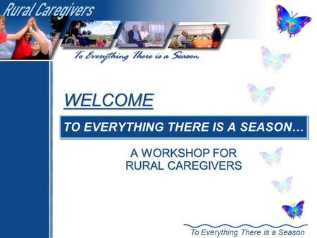 To Everything There is a Season WELCOME TO EVERYTHING THERE IS A SEASON… A WORKSHOP FOR RURAL CAREGIVERS.