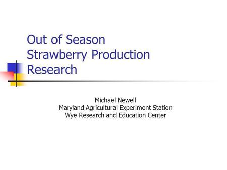 Out of Season Strawberry Production Research Michael Newell Maryland Agricultural Experiment Station Wye Research and Education Center.