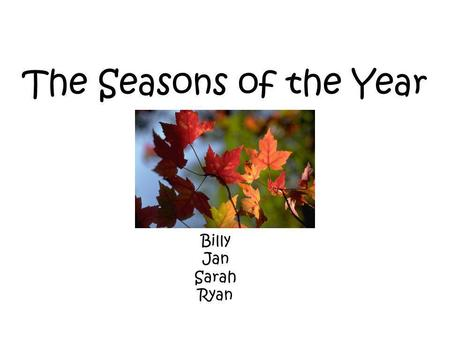 The Seasons of the Year Billy Jan Sarah Ryan. There are 4 seasons in each year. winter summer fall spring.