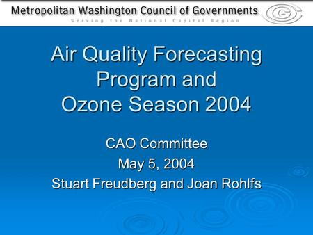 Air Quality Forecasting Program and Ozone Season 2004 CAO Committee May 5, 2004 Stuart Freudberg and Joan Rohlfs.