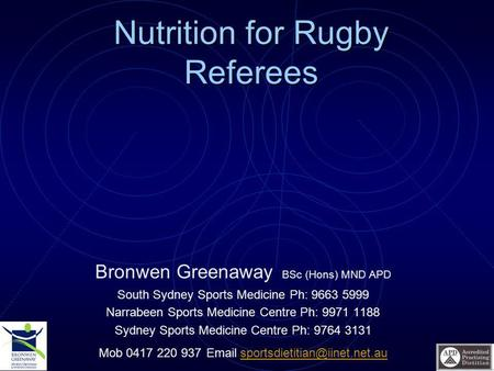 Nutrition for Rugby Referees Bronwen Greenaway BSc (Hons) MND APD South Sydney Sports Medicine Ph: 9663 5999 Narrabeen Sports Medicine Centre Ph: 9971.