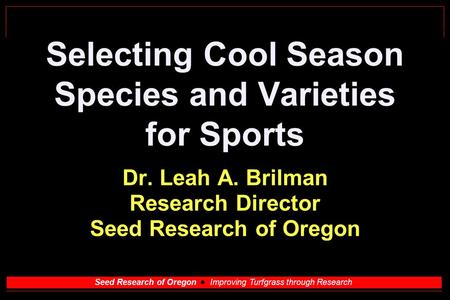 Seed Research of Oregon Improving Turfgrass through Research Selecting Cool Season Species and Varieties for Sports Dr. Leah A. Brilman Research Director.