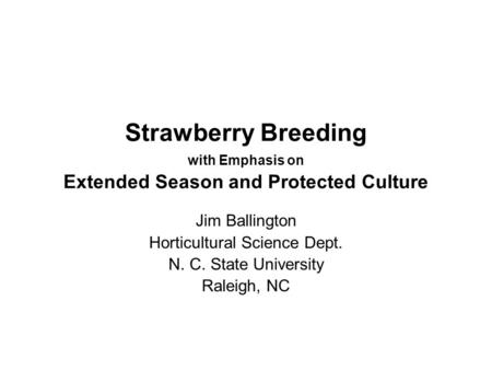 Strawberry Breeding with Emphasis on Extended Season and Protected Culture Jim Ballington Horticultural Science Dept. N. C. State University Raleigh, NC.
