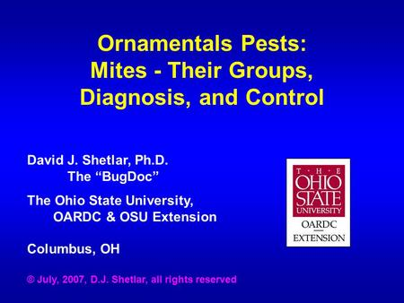 Ornamentals Pests: Mites - Their Groups, Diagnosis, and Control David J. Shetlar, Ph.D. The BugDoc The Ohio State University, OARDC & OSU Extension Columbus,