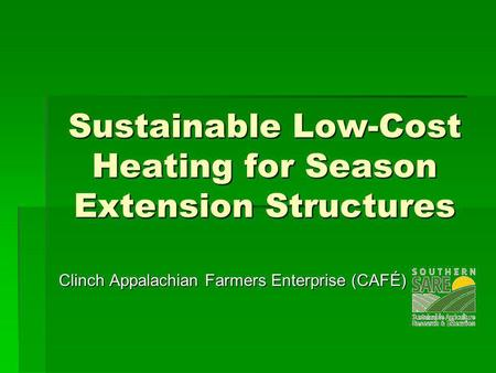 Sustainable Low-Cost Heating for Season Extension Structures Clinch Appalachian Farmers Enterprise (CAFÉ)