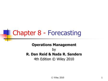 © Wiley 20101 Chapter 8 - Forecasting Operations Management by R. Dan Reid & Nada R. Sanders 4th Edition © Wiley 2010.