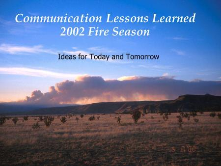 Communication Lessons Learned 2002 Fire Season Ideas for Today and Tomorrow.