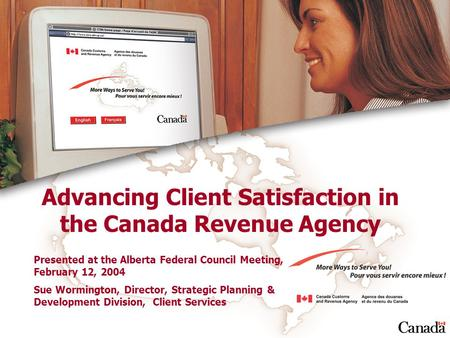 Advancing Client Satisfaction in the Canada Revenue Agency Presented at the Alberta Federal Council Meeting, February 12, 2004 Sue Wormington, Director,
