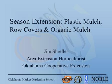 Oklahoma Market Gardening School Season Extension: Plastic Mulch, Row Covers & Organic Mulch Jim Shrefler Area Extension Horticulturist Oklahoma Cooperative.