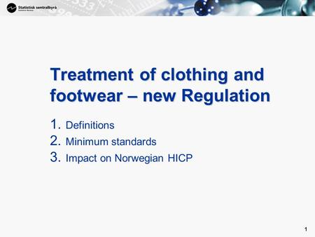 1 1 Treatment of clothing and footwear – new Regulation 1. Definitions 2. Minimum standards 3. Impact on Norwegian HICP.