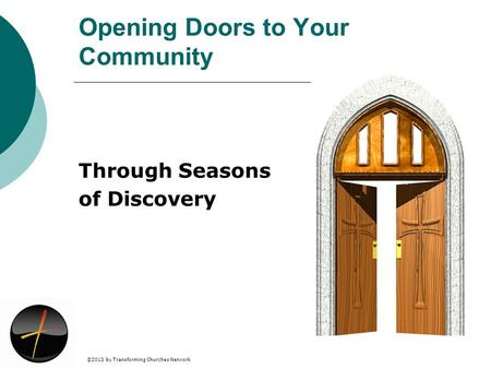 ©2013 by Transforming Churches Network Opening Doors to Your Community Through Seasons of Discovery.