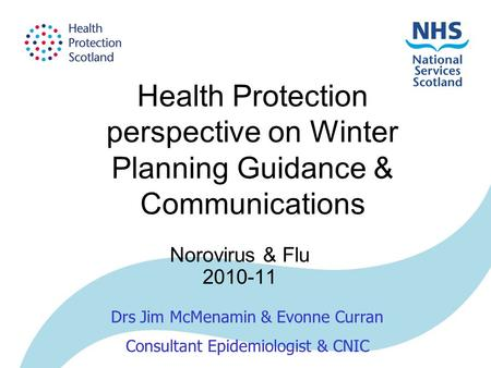 Health Protection perspective on Winter Planning Guidance & Communications Norovirus & Flu 2010-11 Drs Jim McMenamin & Evonne Curran Consultant Epidemiologist.