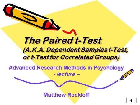 1 The Paired t-Test (A.K.A. Dependent Samples t-Test, or t-Test for Correlated Groups) Advanced Research Methods in Psychology - lecture – Matthew Rockloff.