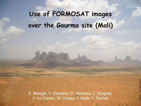 Photo: Doug Parker Use of FORMOSAT images over the Gourma site (Mali) E. Mougin, V. Demarez, P. Hiernaux, L. Kergoat, V. Le Dantec, M. Grippa, Y. Auda,