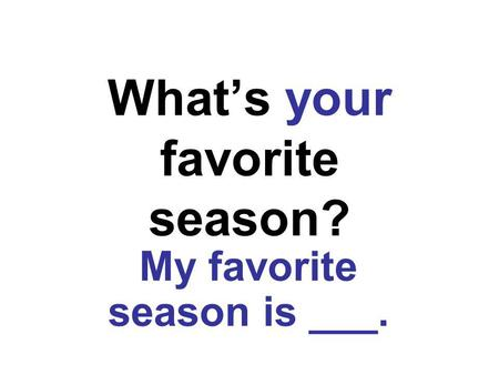 Whats your favorite season? My favorite season is ___.