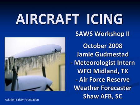 SAWS Workshop II October 2008 Jamie Gudmestad - Meteorologist Intern WFO Midland, TX - Air Force Reserve Weather Forecaster Shaw AFB, SC AIRCRAFT ICING.