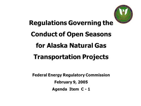 Regulations Governing the Conduct of Open Seasons for Alaska Natural Gas Transportation Projects Federal Energy Regulatory Commission February 9, 2005.