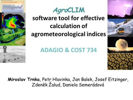 AgroCLIM software tool for effective calculation of agrometeorological indices ADAGIO & COST 734 Miroslav Trnka, Petr Hlavinka, Jan Balek, Josef Eitzinger,