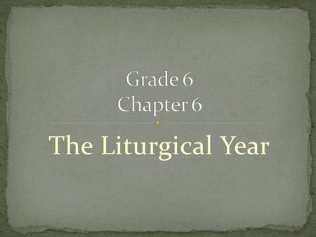 Grade 6 Chapter 6 The Liturgical Year.