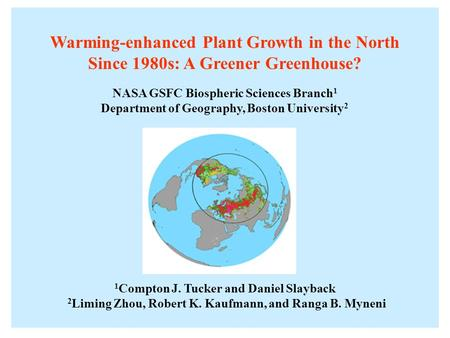 Warming-enhanced Plant Growth in the North Since 1980s: A Greener Greenhouse? NASA GSFC Biospheric Sciences Branch 1 Department of Geography, Boston University.