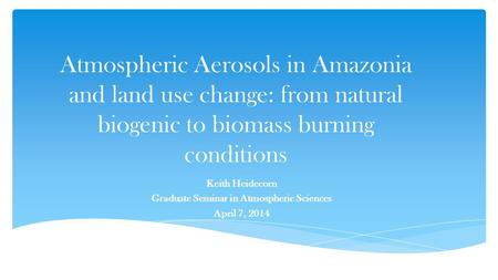 Atmospheric Aerosols in Amazonia and land use change: from natural biogenic to biomass burning conditions Keith Heidecorn Graduate Seminar in Atmospheric.