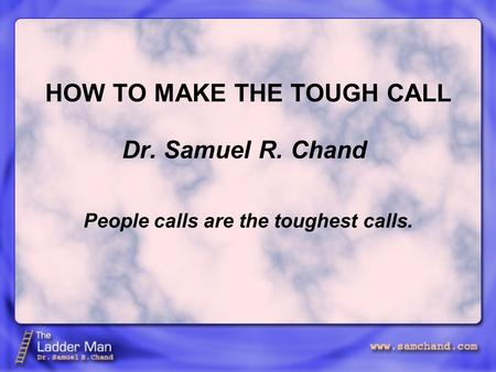 HOW TO MAKE THE TOUGH CALL Dr. Samuel R. Chand People calls are the toughest calls.