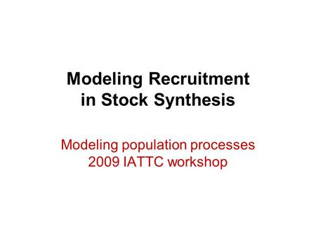 Modeling Recruitment in Stock Synthesis Modeling population processes 2009 IATTC workshop.