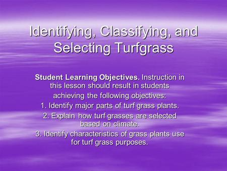 Identifying, Classifying, and Selecting Turfgrass Student Learning Objectives. Instruction in this lesson should result in students achieving the following.