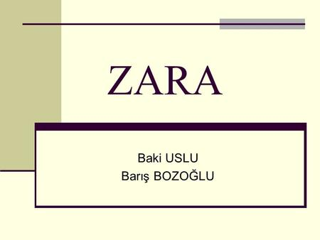 ZARA Baki USLU Barış BOZOĞLU. Outline History of Zara The Textile and Apparel Industry The Zara Model The Problem (outsourcing benefits and risks) Questions.