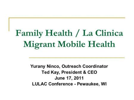 Family Health / La Clinica Migrant Mobile Health Yurany Ninco, Outreach Coordinator Ted Kay, President & CEO June 17, 2011 LULAC Conference - Pewaukee,