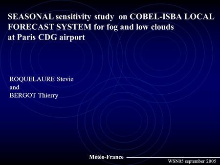 SEASONAL sensitivity study on COBEL-ISBA LOCAL FORECAST SYSTEM for fog and low clouds at Paris CDG airport ROQUELAURE Stevie and BERGOT Thierry Météo-France.
