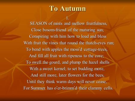 To Autumn 1. SEASON of mists and mellow fruitfulness, 1. SEASON of mists and mellow fruitfulness, Close bosom-friend of the maturing sun; Conspiring with.