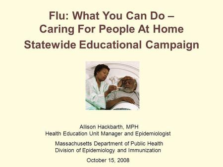 Flu: What You Can Do – Caring For People At Home Statewide Educational Campaign Allison Hackbarth, MPH Health Education Unit Manager and Epidemiologist.