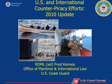 1 U.S. and International Counter-Piracy Efforts: 2010 Update RDML (sel) Fred Kenney Office of Maritime & International Law U.S. Coast Guard.