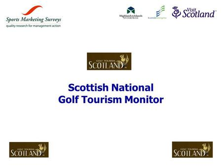 Scottish National Golf Tourism Monitor. © Sports Marketing Surveys Ltd 2 »The programme agreed with VisitScotland & the Partner Agencies for the Scottish.