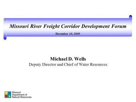 Michael D. Wells Deputy Director and Chief of Water Resources December 10, 2009 Missouri River Freight Corridor Development Forum.