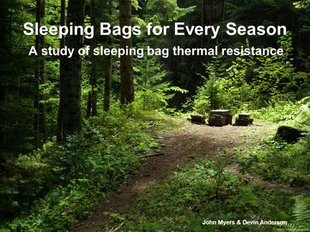 Sleeping Bags for Every Season A study of sleeping bag thermal resistance John Myers & Devin Anderson.