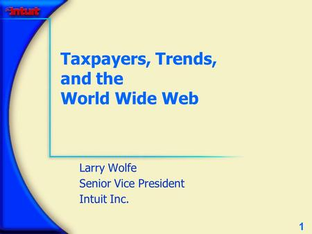 1 Taxpayers, Trends, and the World Wide Web Larry Wolfe Senior Vice President Intuit Inc.