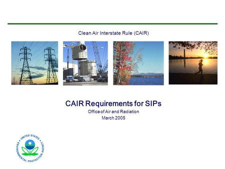 Clean Air Interstate Rule (CAIR) CAIR Requirements for SIPs Office of Air and Radiation March 2005.